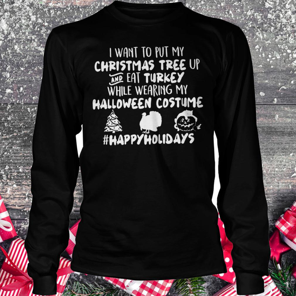 I want to put my Christmas tree up and eat Turkey while wearing my shirt Longsleeve Tee Unisex