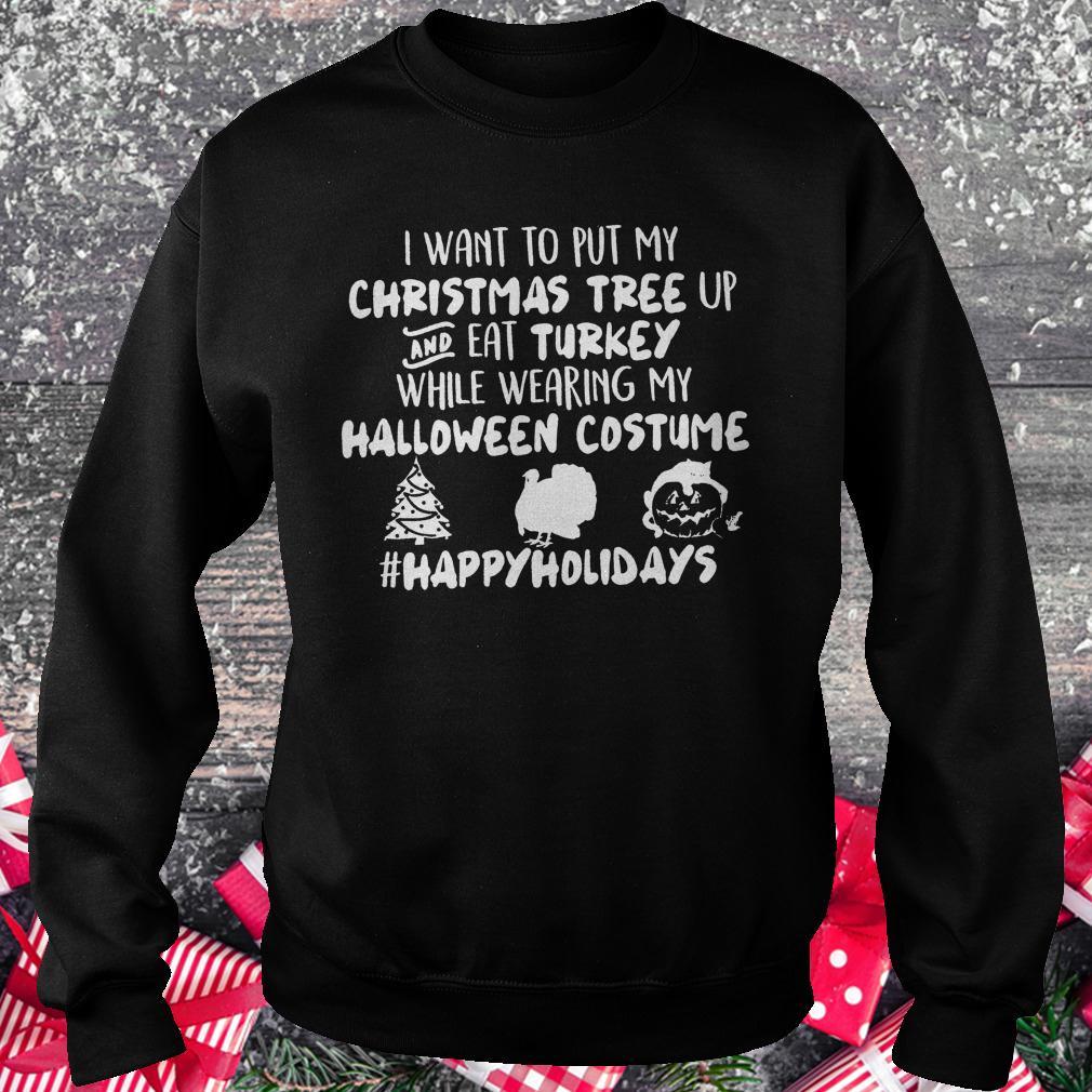 I want to put my Christmas tree up and eat Turkey while wearing my shirt Sweatshirt Unisex