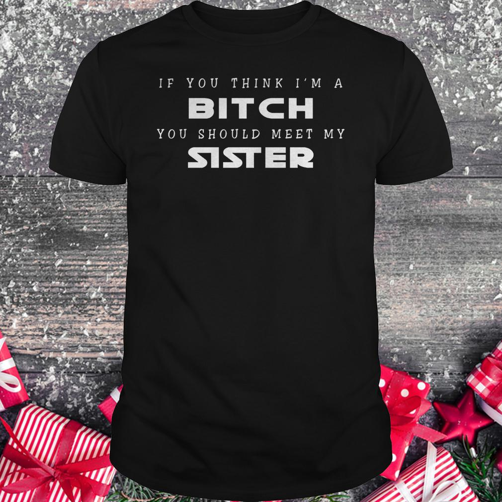 If you think i'm a bitch you should meet my sister shirt