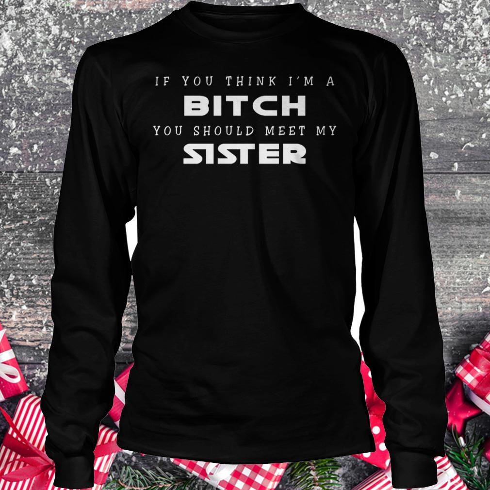 If you think i'm a bitch you should meet my sister shirt Longsleeve Tee Unisex