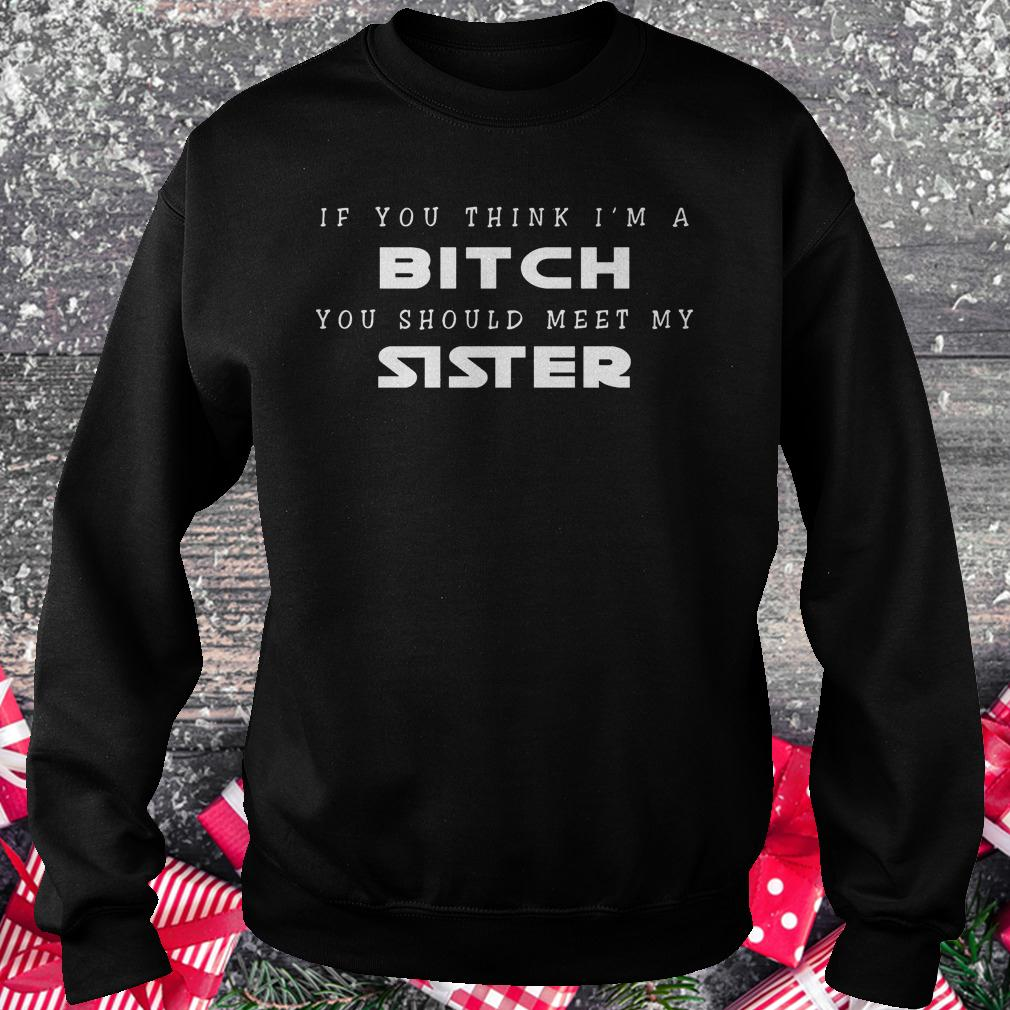 If you think i'm a bitch you should meet my sister shirt Sweatshirt Unisex