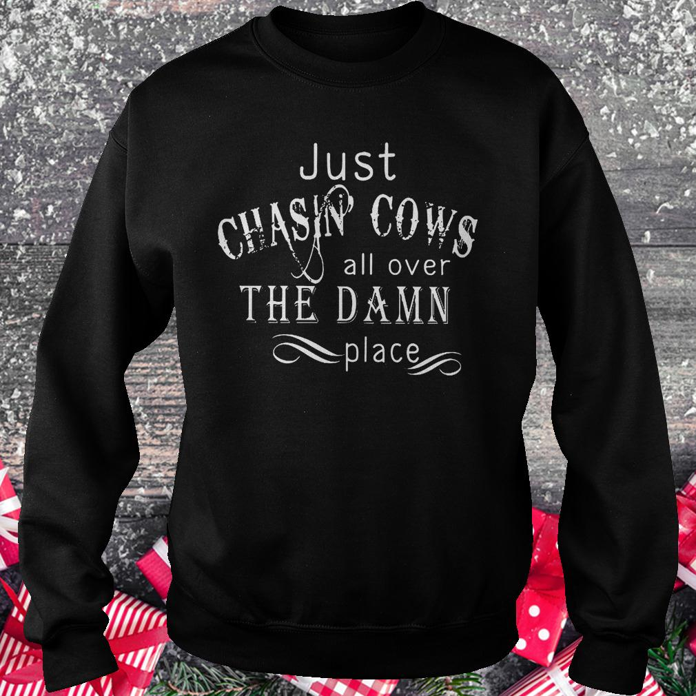 Just Chasin Cows all over the Damn place shirt Sweatshirt Unisex