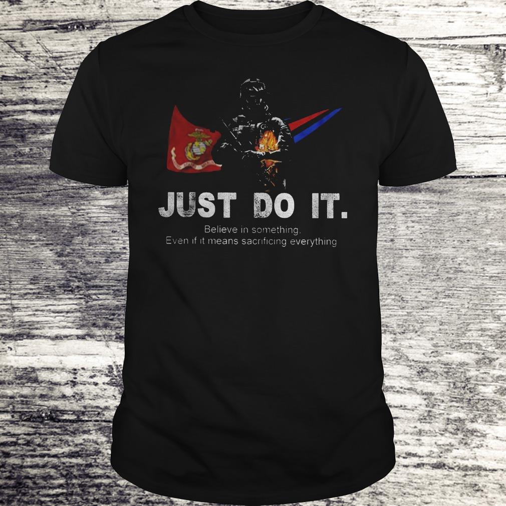 Just Do It Believe In Something Even If It Means Sacrificing Everything US Marines Corps Version Shirt Classic Guys / Unisex Tee