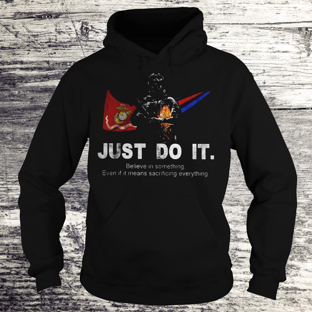 Just Do It Believe In Something Even If It Means Sacrificing Everything US Marines Corps Version Shirt Hoodie