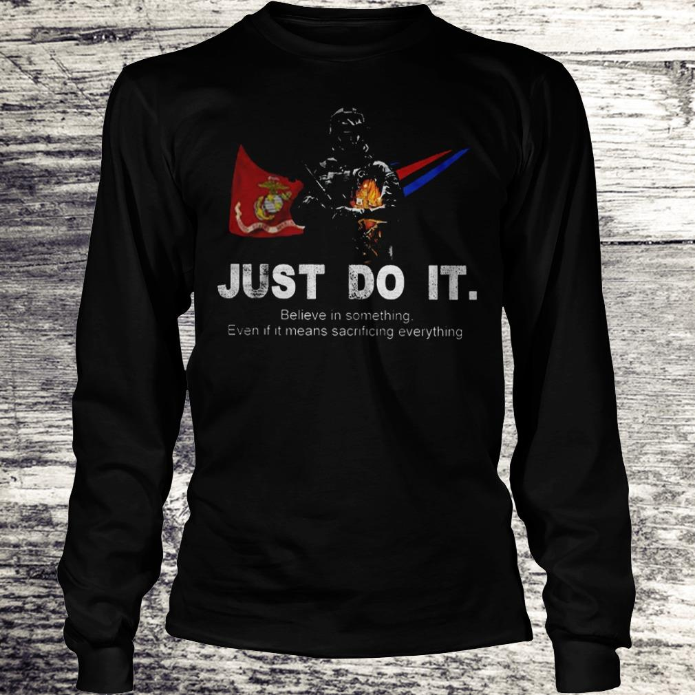 Just Do It Believe In Something Even If It Means Sacrificing Everything US Marines Corps Version Shirt Longsleeve Tee Unisex