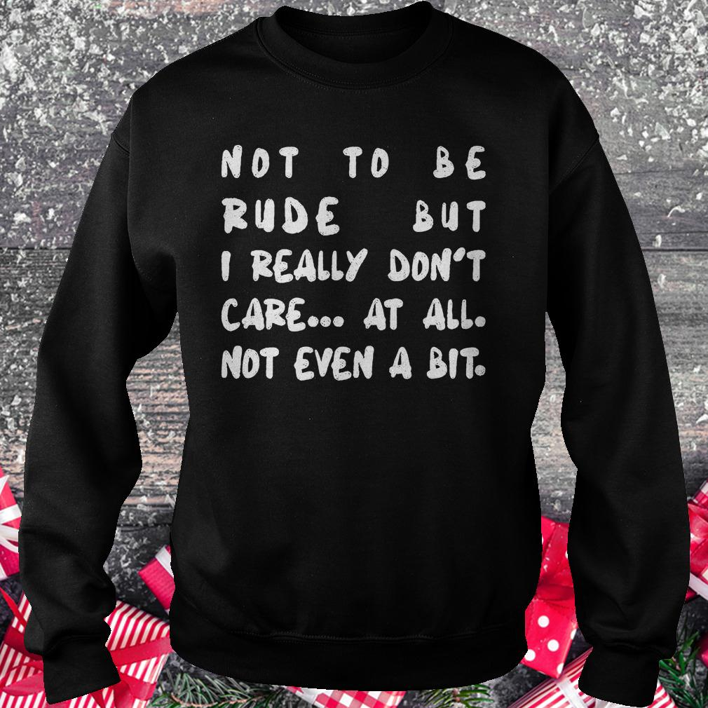 Not to be rude but i really don't care at all not even a bit shirt Sweatshirt Unisex