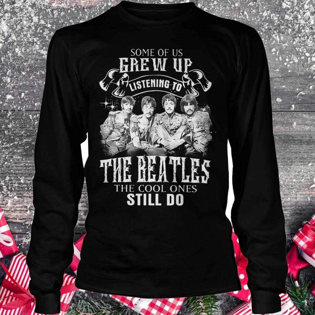 Some of us grew up listening to The Beatles the cool ones still do shirt Longsleeve Tee Unisex
