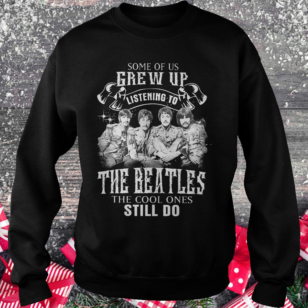 Some of us grew up listening to The Beatles the cool ones still do shirt Sweatshirt Unisex