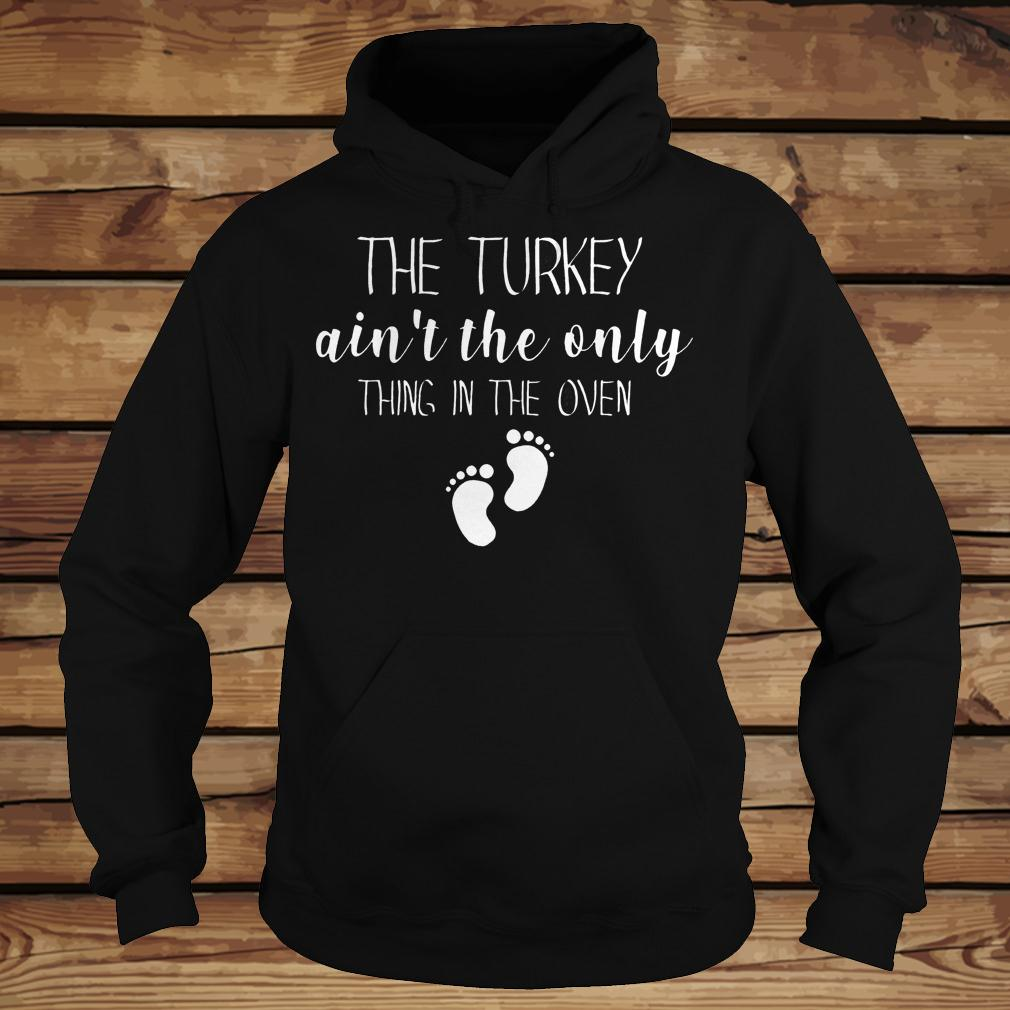 The Turkey ain't the only thing in the oven shirt Hoodie