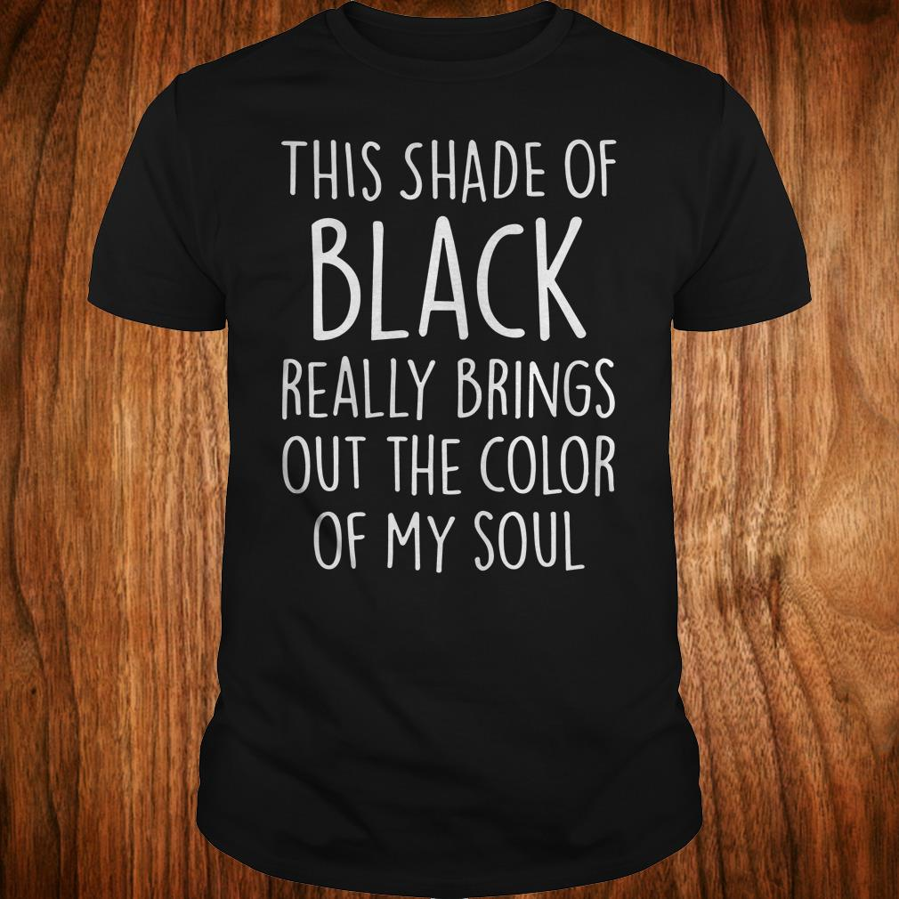 This shade of black really brings out the color of my soul shirt