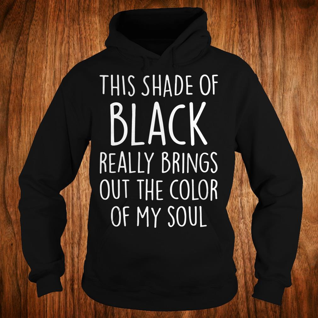 This shade of black really brings out the color of my soul shirt Hoodie