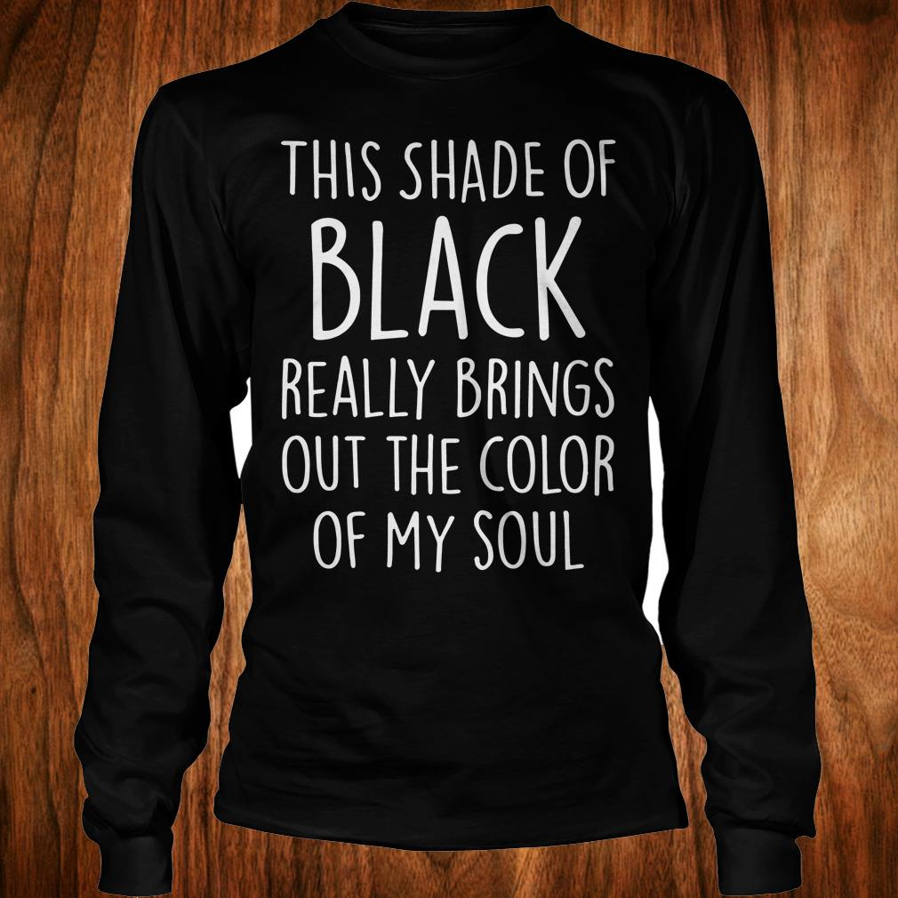 This shade of black really brings out the color of my soul shirt Longsleeve Tee Unisex