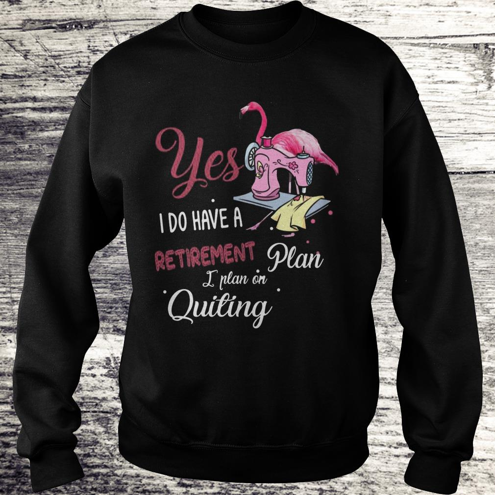 Yes I Do Have A Retirement Plan I Plan On Quilting Shirt