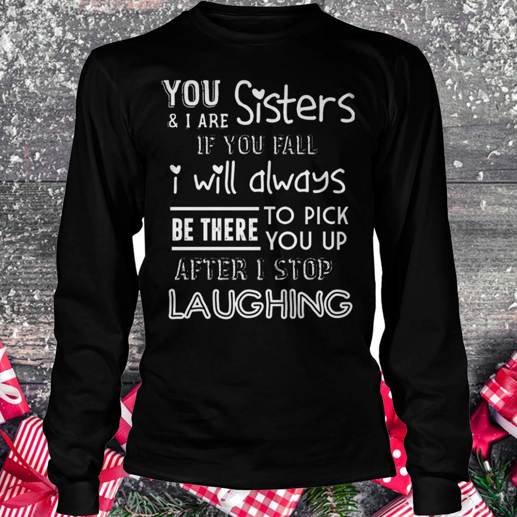 You and i are sisters if you fall i will always be there to pick you up shirt Longsleeve Tee Unisex