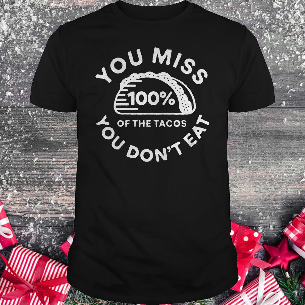 You miss 100% of the Tacos you don't eat shirt