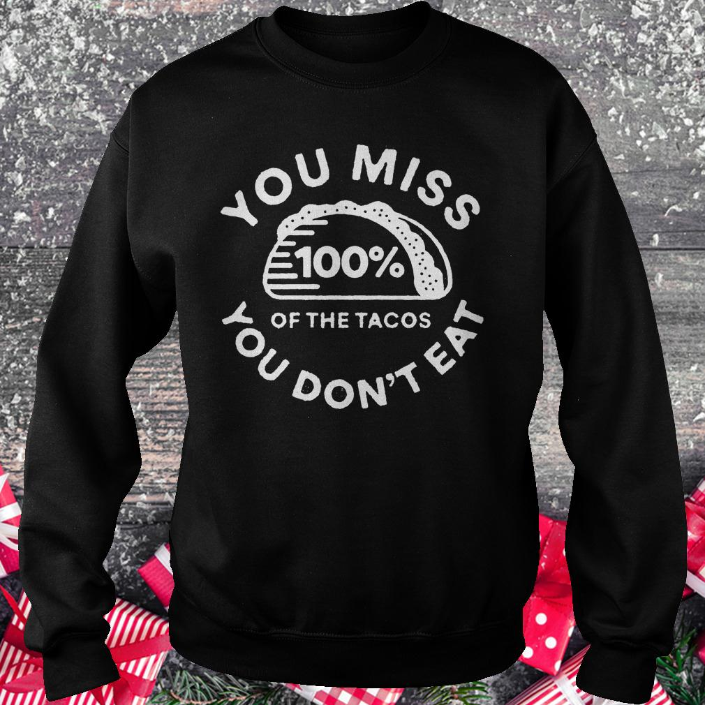 You miss 100% of the Tacos you don't eat shirt Sweatshirt Unisex
