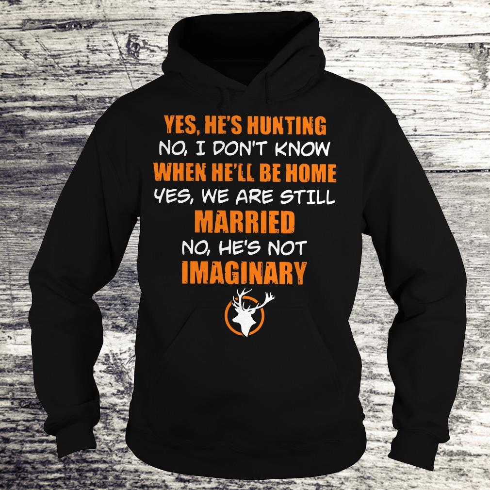 Awesome He's hunting When he'll be home We are still married He's not Imaginary shirt Hoodie