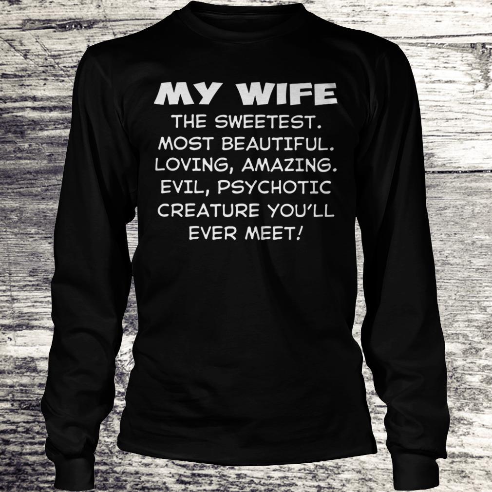 Funny My wife the sweetest most beautiful loving amazing evil psychotic creature shirt Longsleeve Tee Unisex
