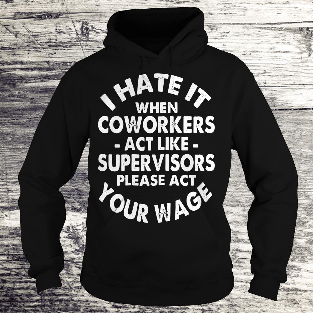 Nice I hate it when coworkers act like supervisors please act your wage shirt Hoodie