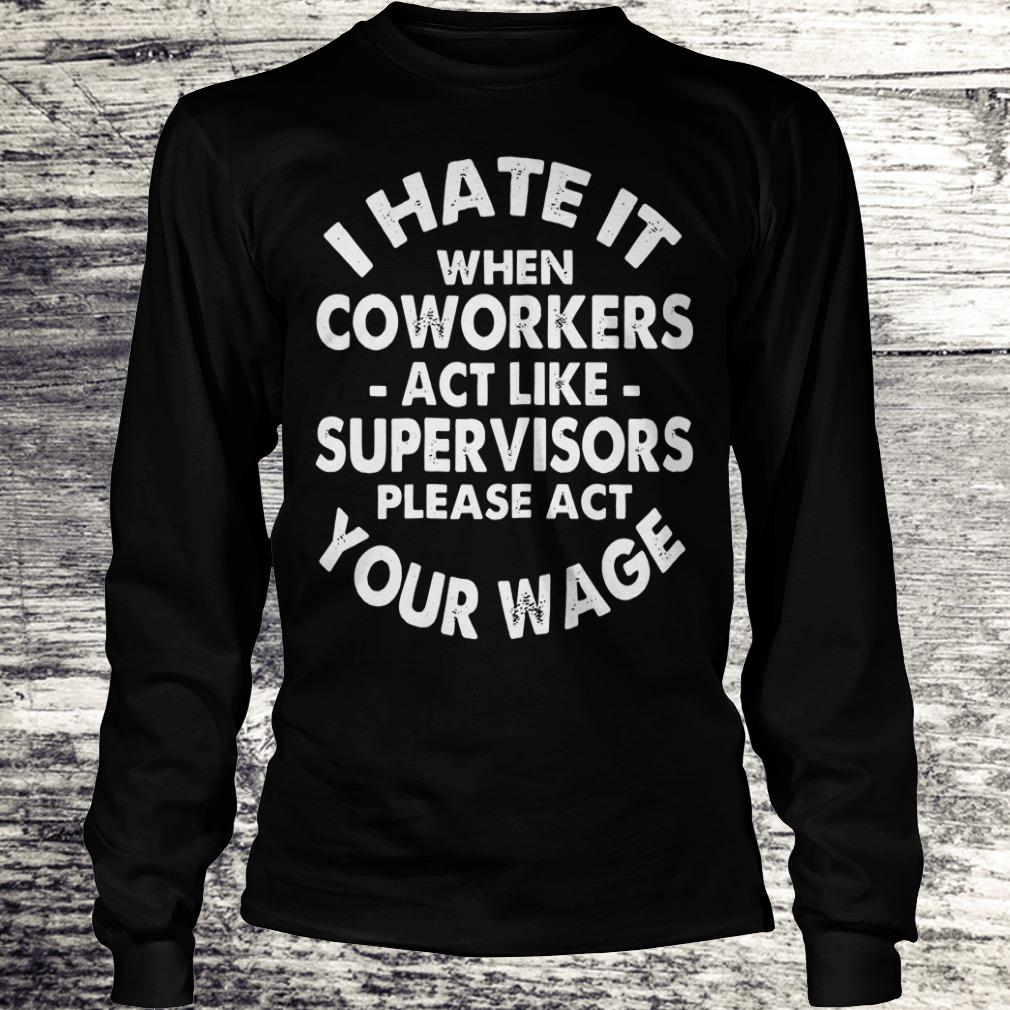 Nice I hate it when coworkers act like supervisors please act your wage shirt Longsleeve Tee Unisex