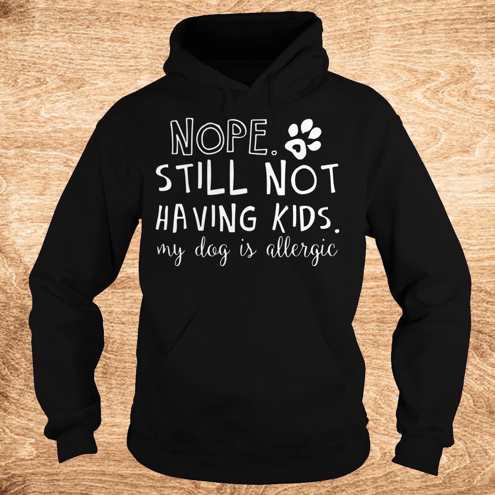 Nice Nope Still Not Having Kids My Dog Is Allergic shirt
