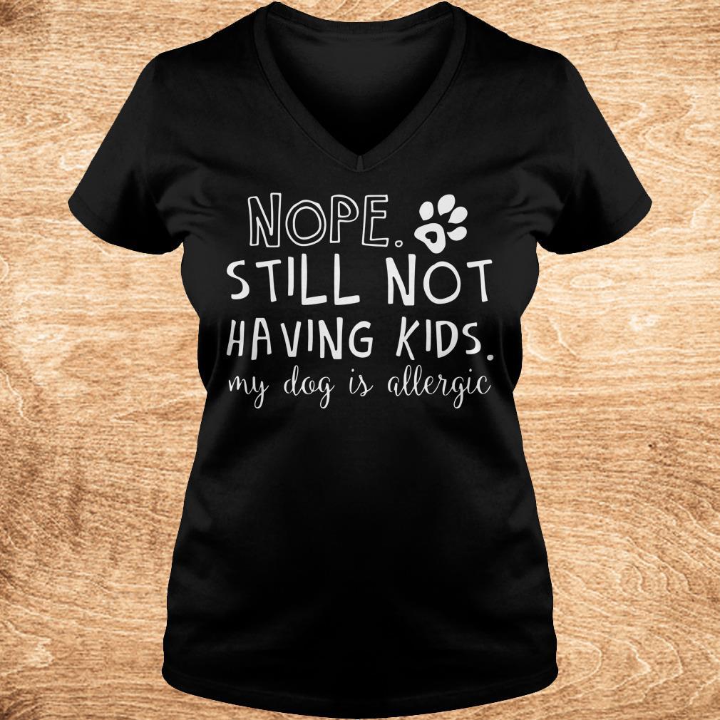 Nice Nope Still Not Having Kids My Dog Is Allergic shirt Ladies V-Neck