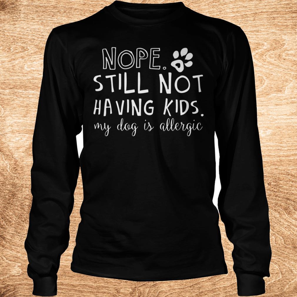 Nice Nope Still Not Having Kids My Dog Is Allergic shirt Longsleeve Tee Unisex
