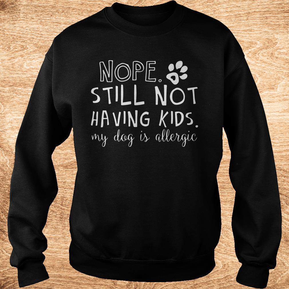 Nice Nope Still Not Having Kids My Dog Is Allergic shirt Sweatshirt Unisex
