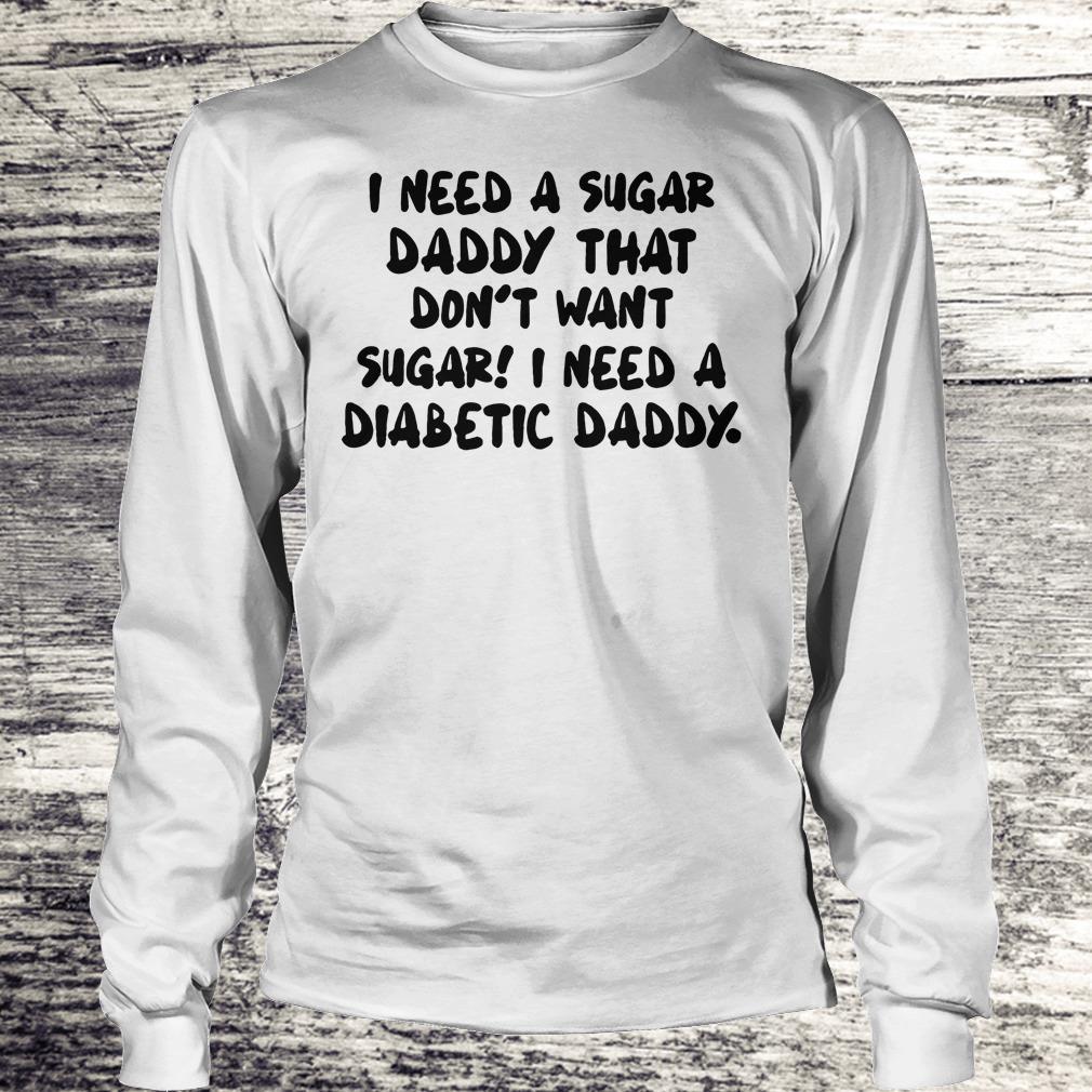 Premium I Need a sugar daddy that don't want sugar I need a Diabetic daddy shirt Longsleeve Tee Unisex