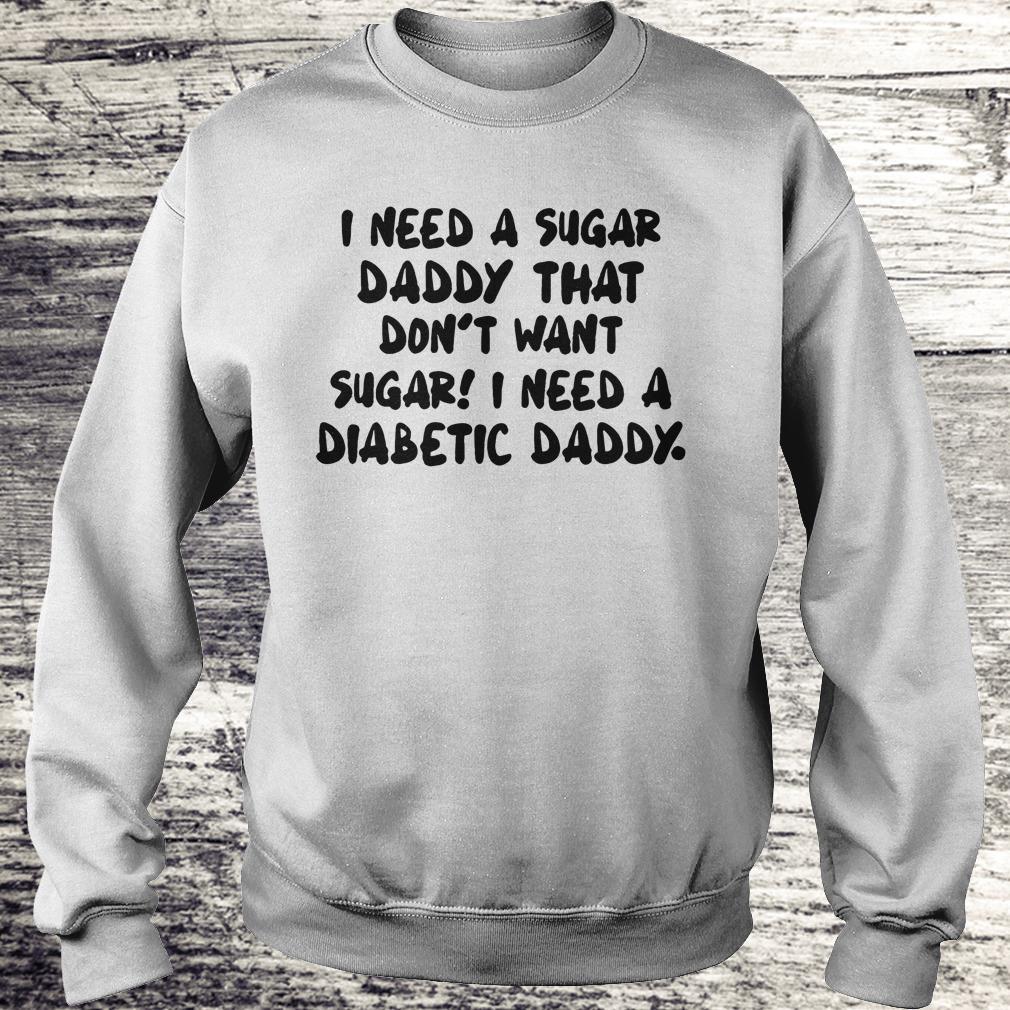 Premium I Need a sugar daddy that don't want sugar I need a Diabetic daddy shirt Sweatshirt Unisex