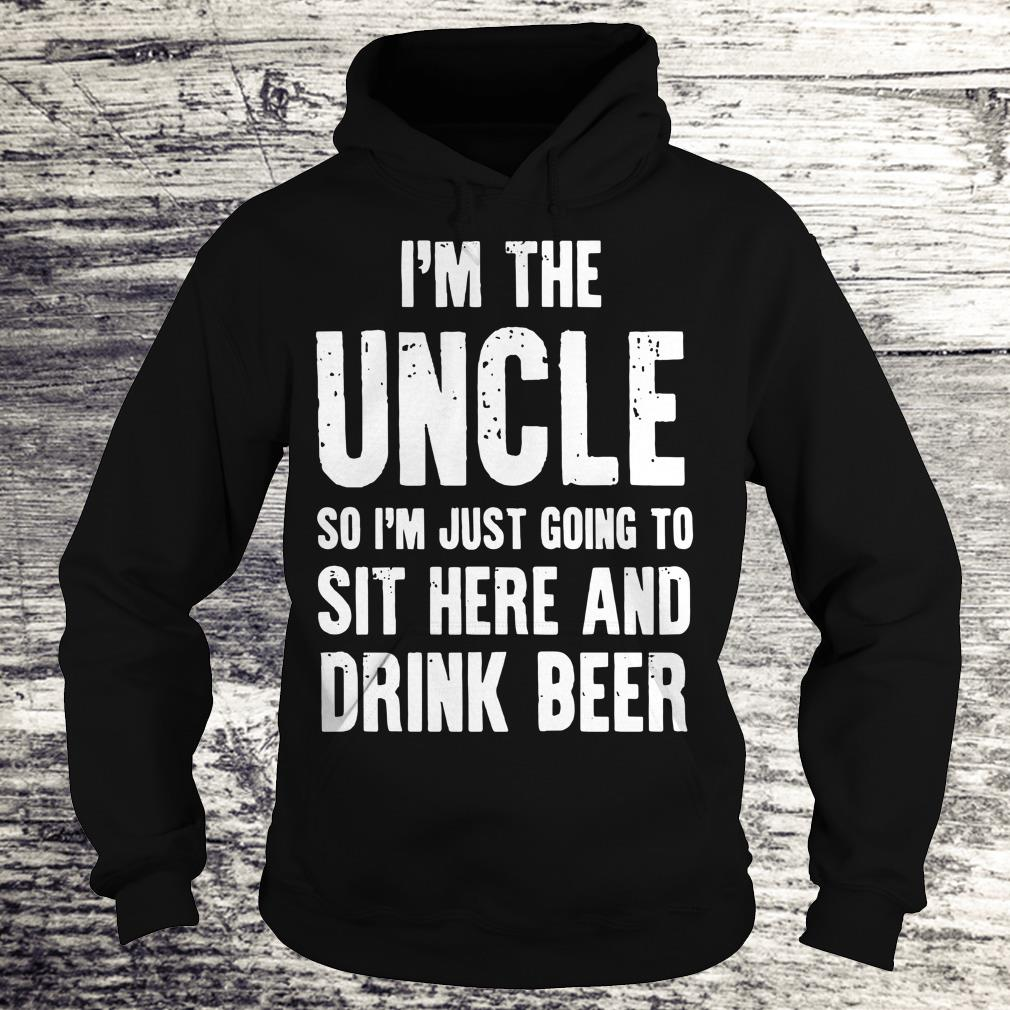 Premium I'm the uncle so I'm just going to sit here and drink beer shirt Hoodie