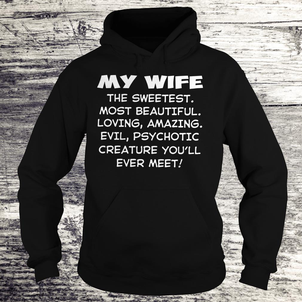 Premium My Wife the sweetest most beautiful loving amazing evel psychotic creature you'll ever meet shirt Hoodie