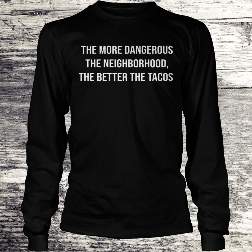 Top The more dangerous the neighborhood the better the tacos shirt Longsleeve Tee Unisex