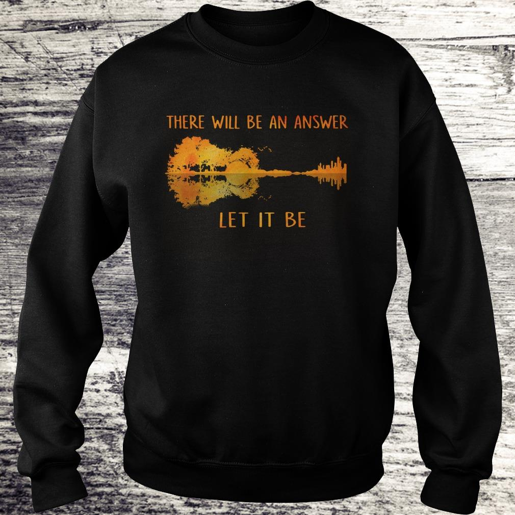 Top there will be an answer let it be shirt Sweatshirt Unisex