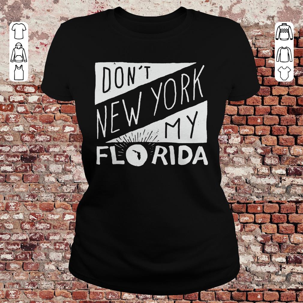 Pretty Don T New York My Florida Shirt Sweater Classic Ladies Tee.jpg