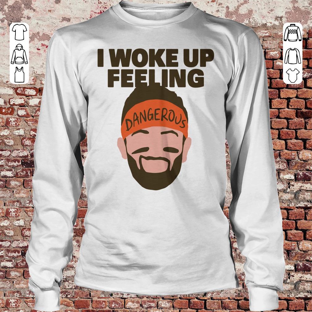 Top I woke up feeling Baker Mayfield Dangerous shirt longsleeve Longsleeve Tee Unisex