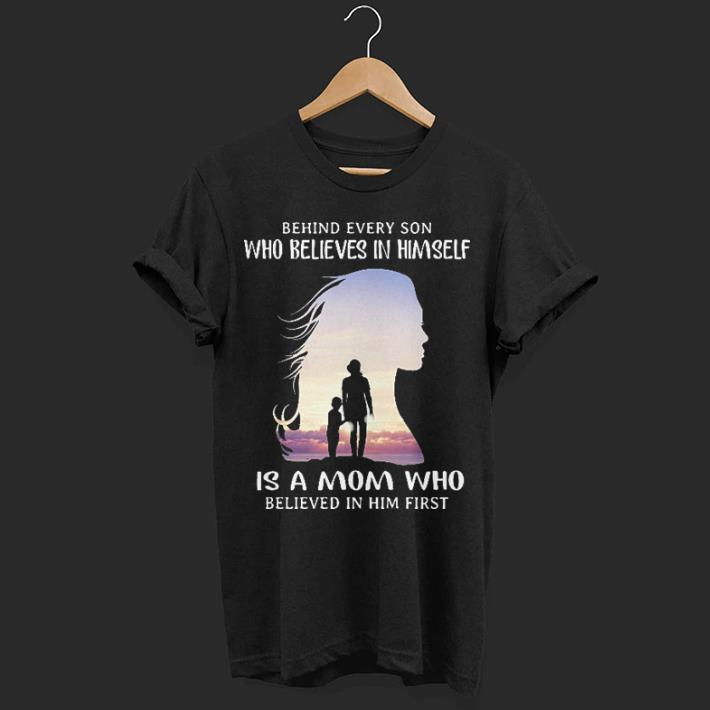Behind every son who believes in himself is a mom who believed in him first shirt