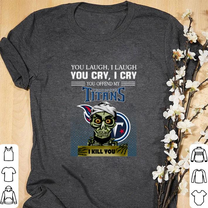 Funny Jeff Dunham you laugh i laugh you offend my Tennessee Titans i kill you shirt