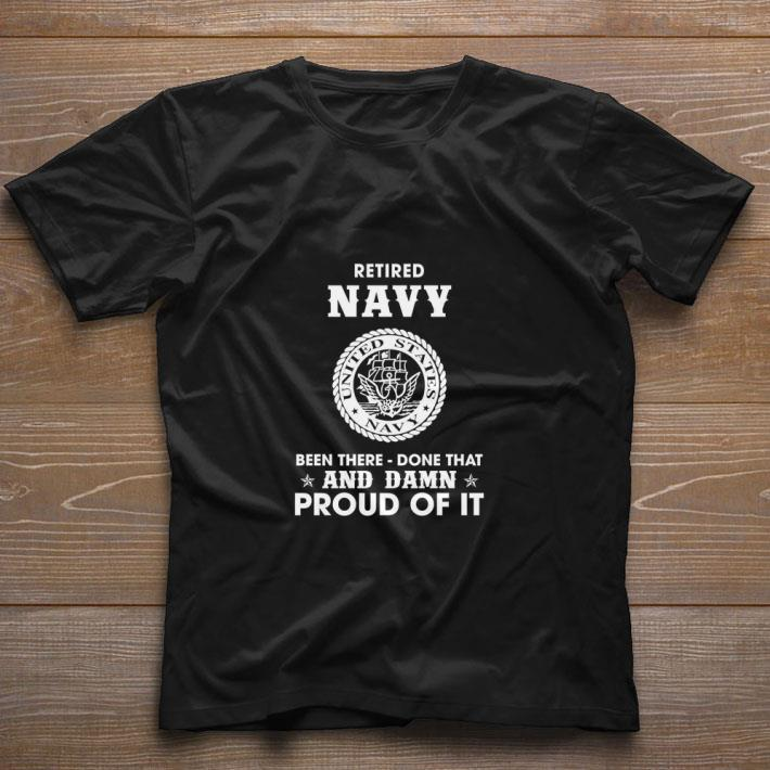 Funny Retired Navy been there done that and damn proud of it shirt