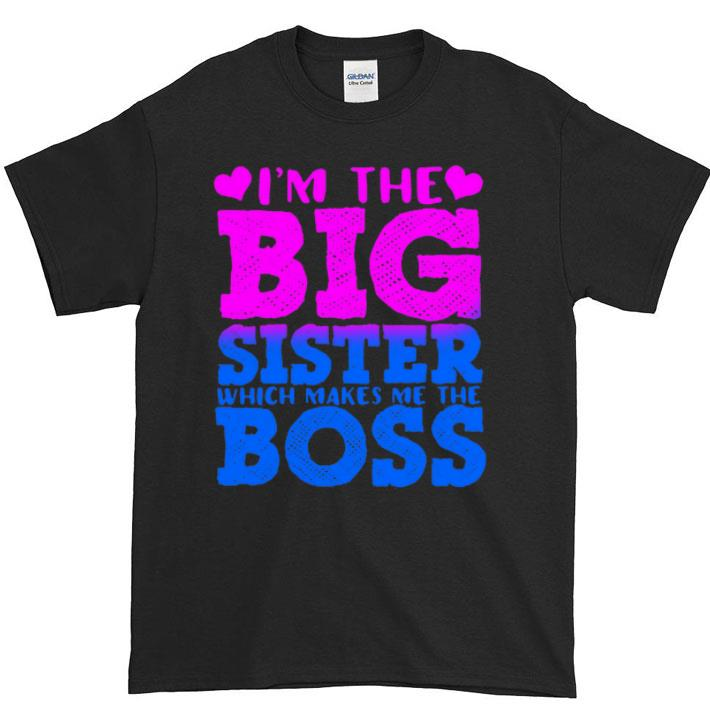 Top Boss I'm the big sister which makes me the boss shirt