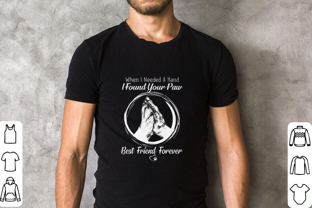 Funny When i needed a hand i found your paw best friend forever shirt