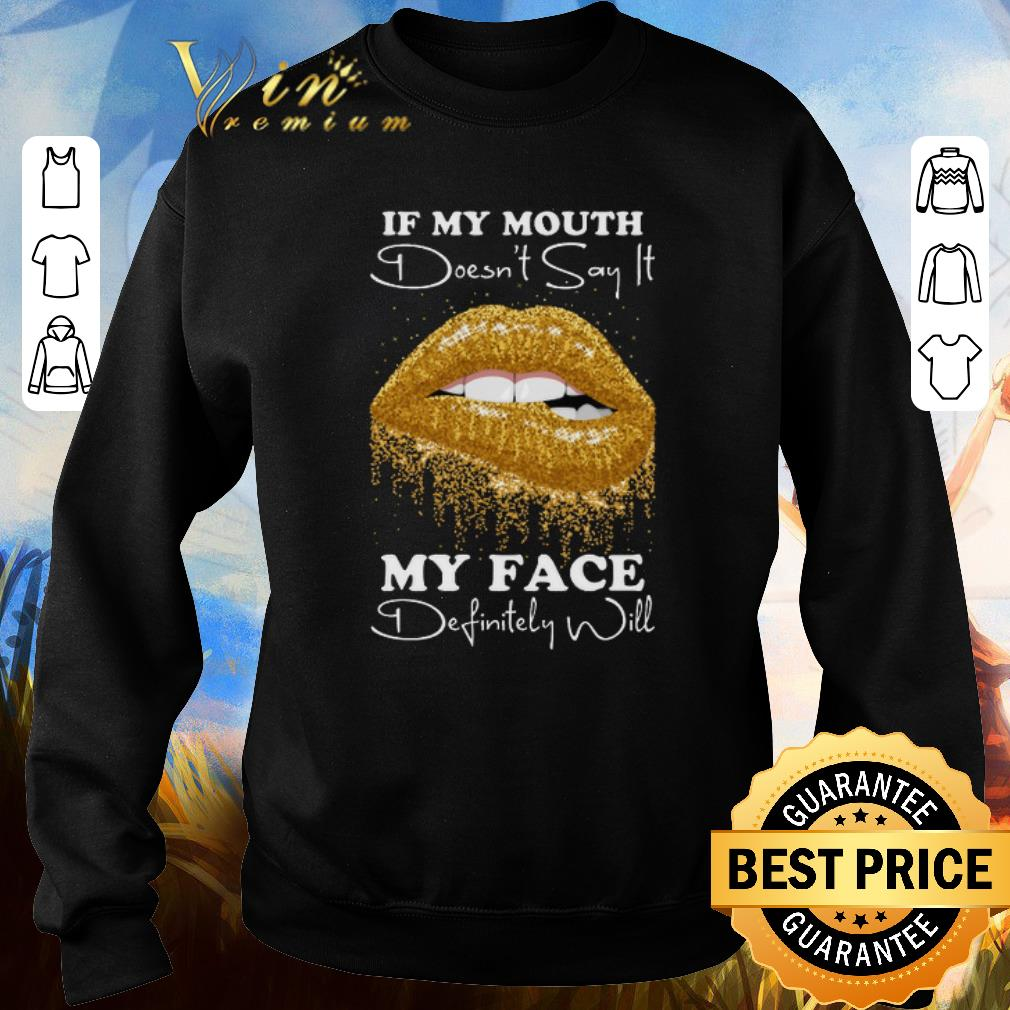 Premium Golden lips If my mouth doesn't say it my face definitely will shirt