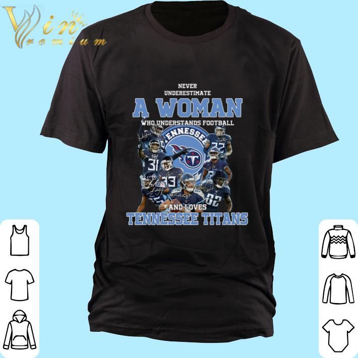 Hot Never underestimate a woman who understands Tennessee Titans shirt