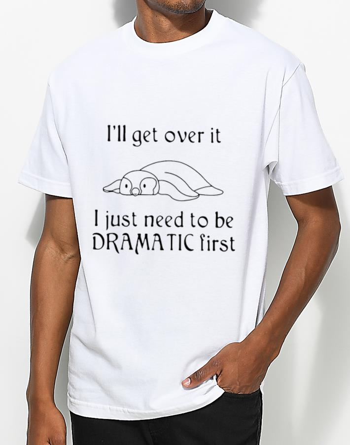 Hot Penguin I'll Get Over It I Just Need To Be Dramatic First shirt