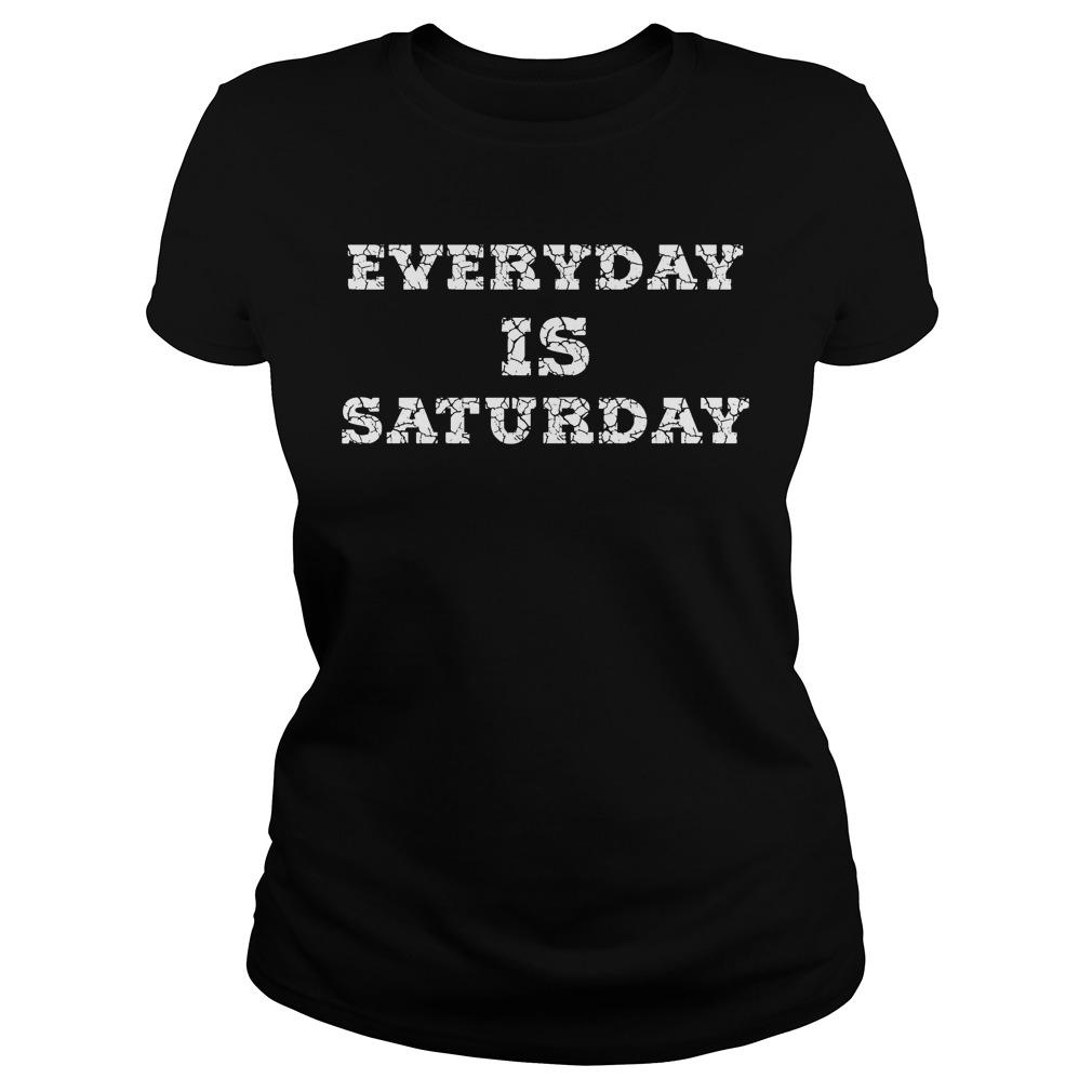 Everyday Is Saturday Ladies