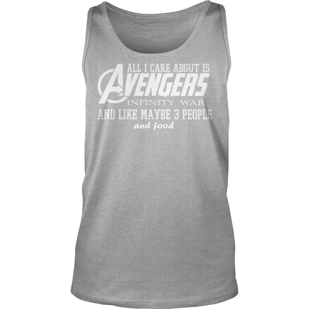 All I Care About Is Avengers Infinity War And Like Maybe 3 People And Food Tanktop