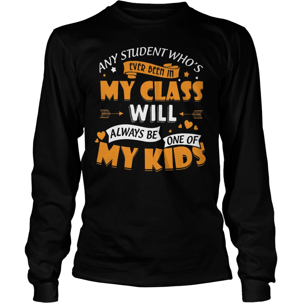 Any Student Who's Ever Been In My Class Will Be My Kids Longsleeve