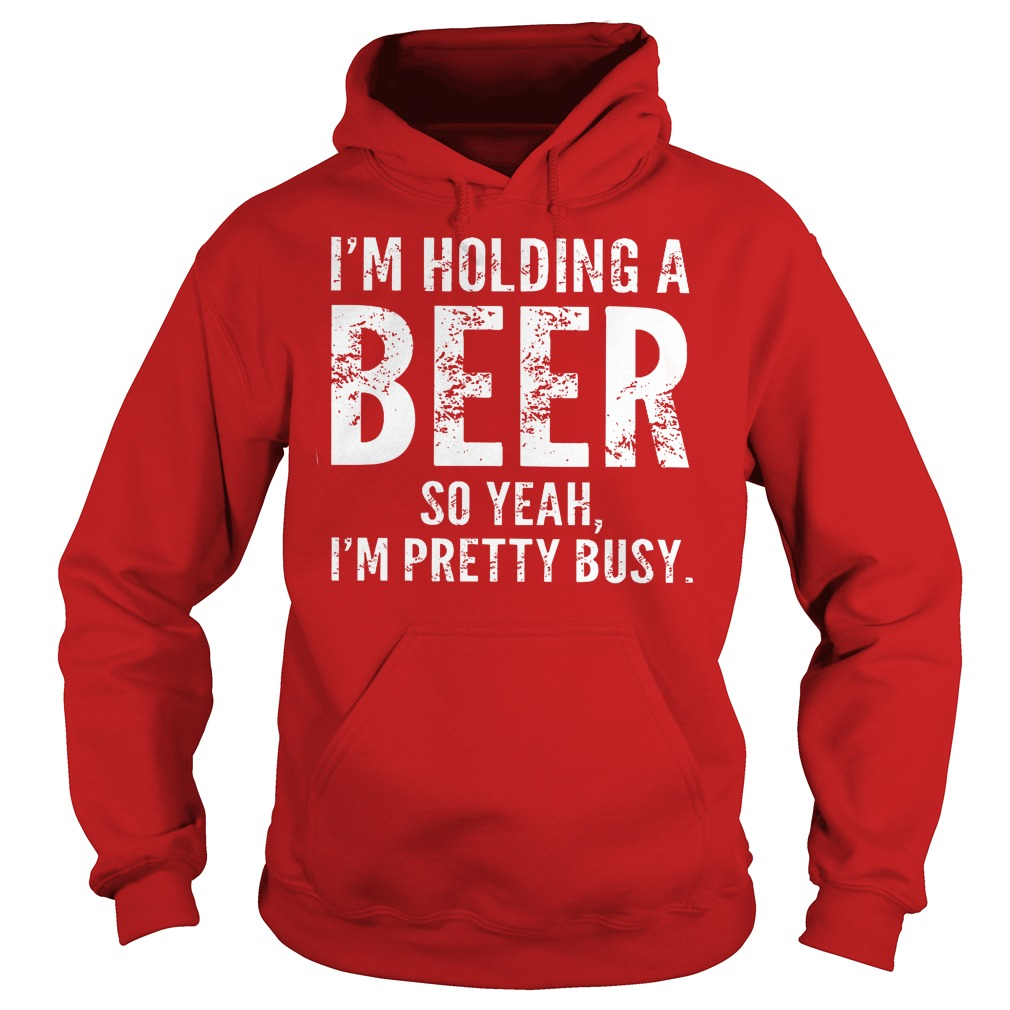 I'm Holding A Beer So Yeah Im Pretty Busy Hoodie