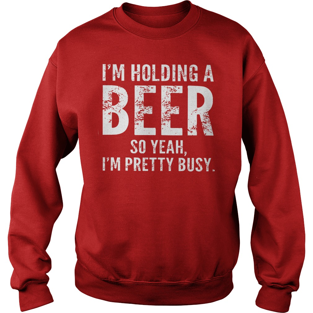 I'm Holding A Beer So Yeah Im Pretty Busy Sweater