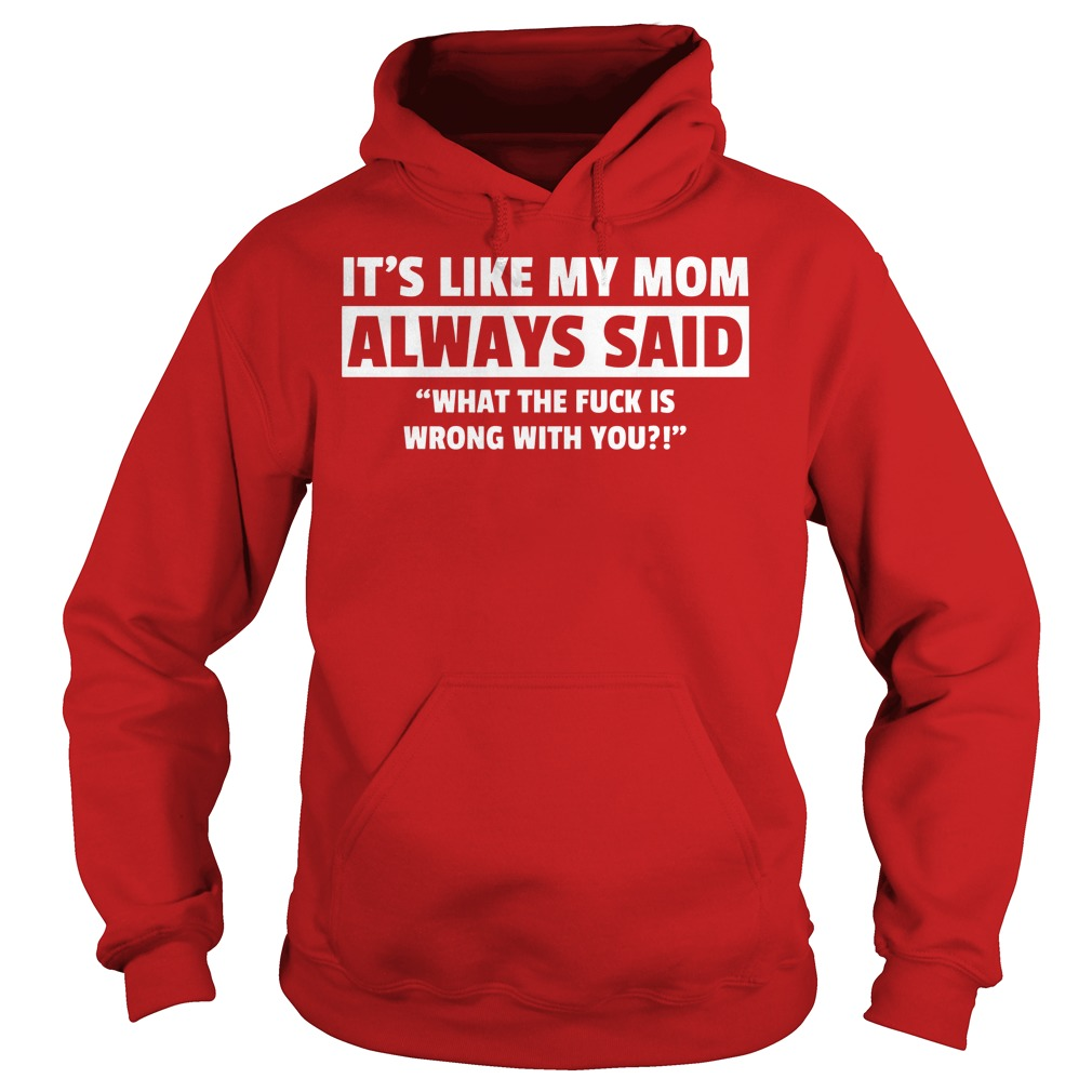 It's Like My Mom Always Said What The Fuck Is Wrong With You Hoodie